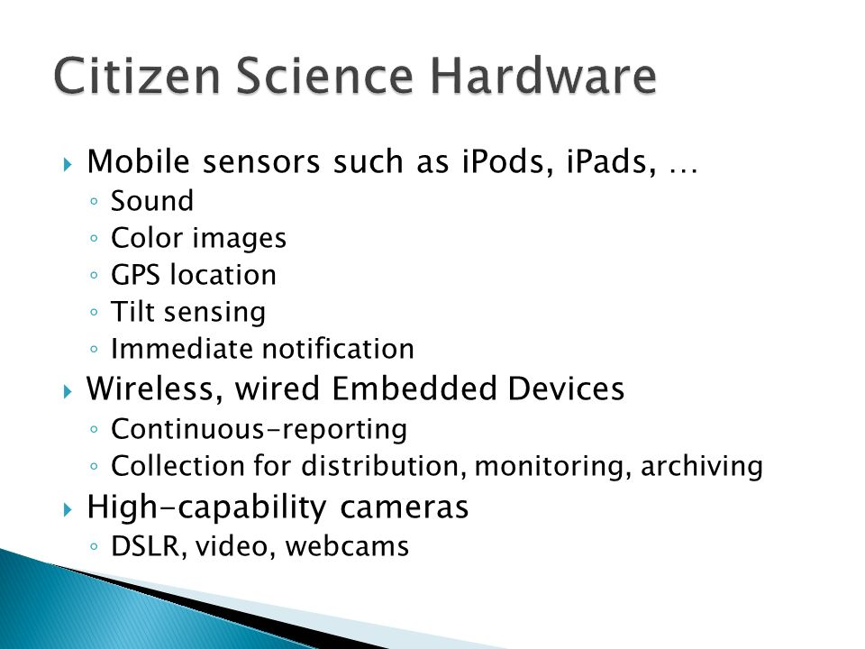 Mobile sensors such as iPods, iPads, … Sound Color images GPS location Tilt sensing Immediate notification Wireless, wired Embedded Devices Continuous-reporting Collection for distribution, monitoring, archiving High-capability cameras DSLR, video, webcams
