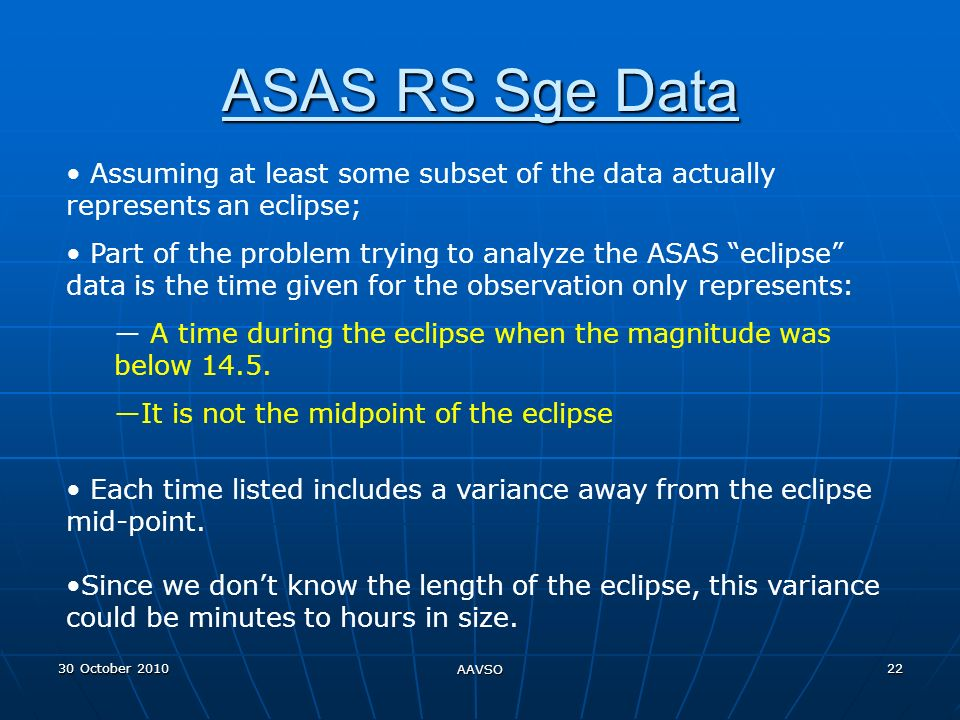 30 October 2010 AAVSO 22 ASAS RS Sge Data Assuming at least some subset of the data actually represents an eclipse; Part of the problem trying to analyze the ASAS eclipse data is the time given for the observation only represents: A time during the eclipse when the magnitude was below 14.5.