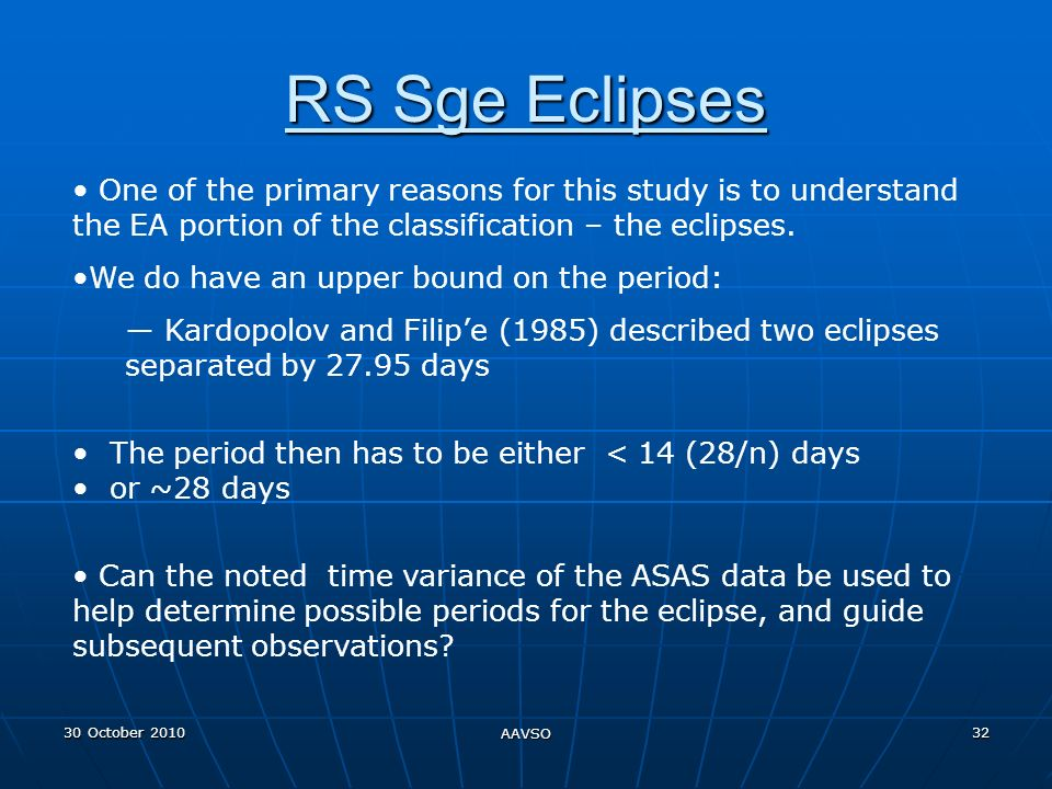 30 October 2010 AAVSO 32 RS Sge Eclipses One of the primary reasons for this study is to understand the EA portion of the classification – the eclipses.