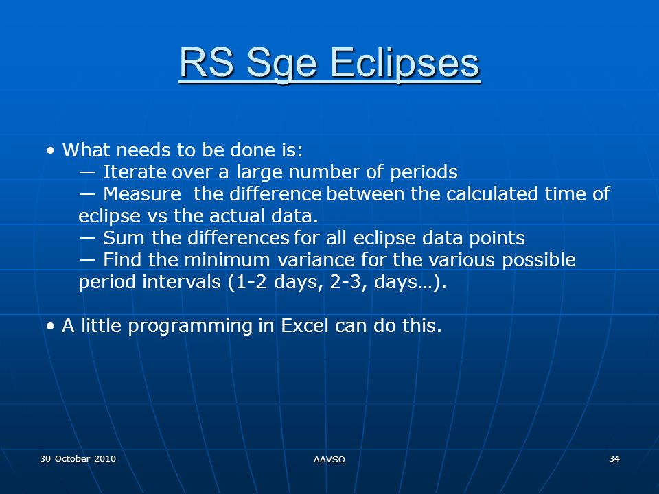 30 October 2010 AAVSO 34 RS Sge Eclipses What needs to be done is: Iterate over a large number of periods Measure the difference between the calculated time of eclipse vs the actual data.