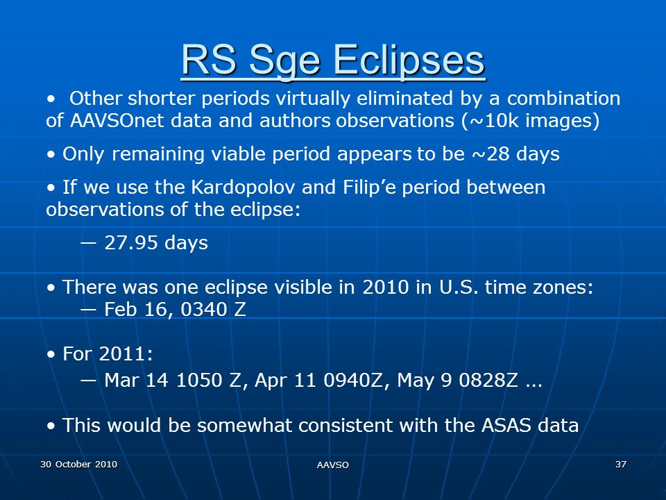 30 October 2010 AAVSO 37 RS Sge Eclipses Other shorter periods virtually eliminated by a combination of AAVSOnet data and authors observations (~10k images) Only remaining viable period appears to be ~28 days If we use the Kardopolov and Filipe period between observations of the eclipse: 27.95 days There was one eclipse visible in 2010 in U.S.