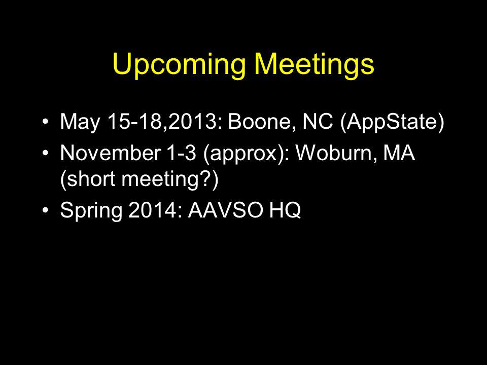 Upcoming Meetings May 15-18,2013: Boone, NC (AppState) November 1-3 (approx): Woburn, MA (short meeting?) Spring 2014: AAVSO HQ