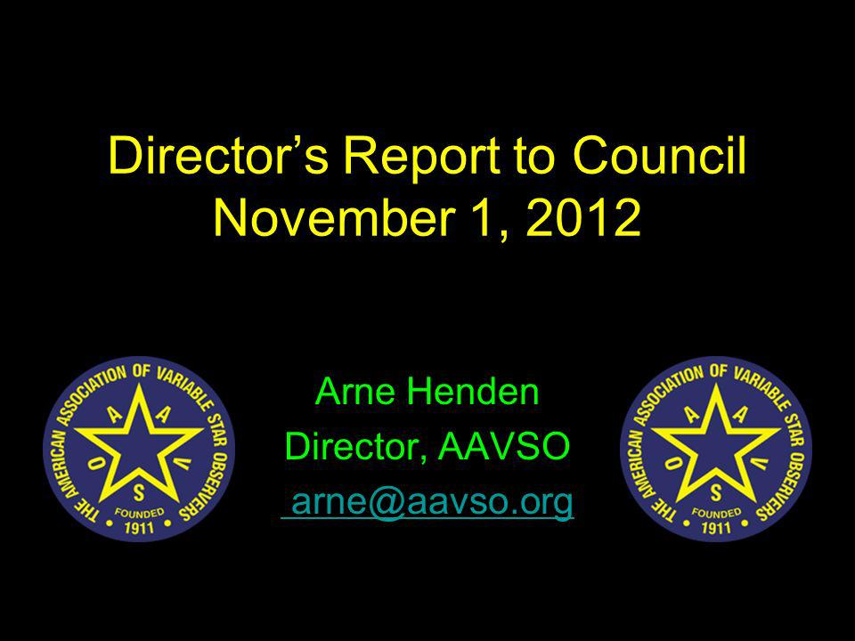 Directors Report to Council November 1, 2012 Arne Henden Director, AAVSO arne@aavso.org