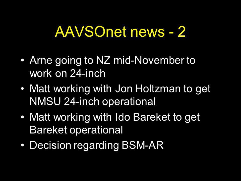 AAVSOnet news - 2 Arne going to NZ mid-November to work on 24-inch Matt working with Jon Holtzman to get NMSU 24-inch operational Matt working with Ido Bareket to get Bareket operational Decision regarding BSM-AR