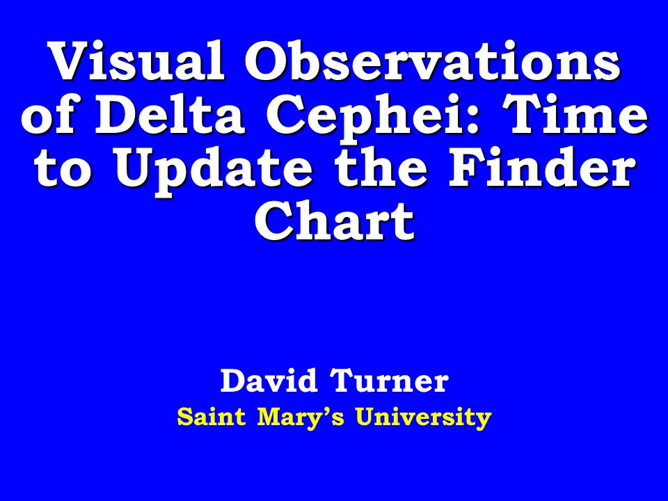 Visual Observations of Delta Cephei: Time to Update the Finder Chart David Turner Saint Marys University