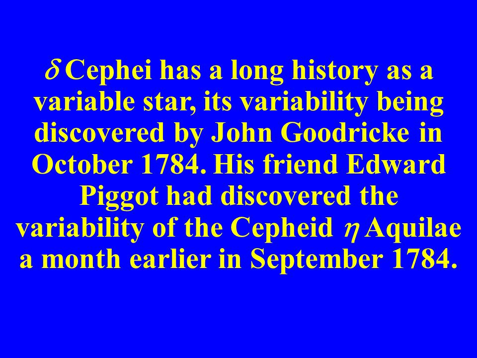 Cephei has a long history as a variable star, its variability being discovered by John Goodricke in October 1784.