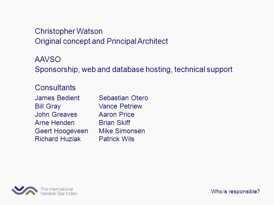 Christopher Watson Original concept and Principal Architect AAVSO Sponsorship, web and database hosting, technical support Consultants Who is responsi