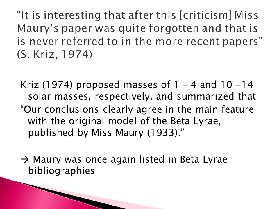 Kriz (1974) proposed masses of 1 – 4 and 10 -14 solar masses, respectively, and summarized that Our conclusions clearly agree in the main feature with the original model of the Beta Lyrae, published by Miss Maury (1933).