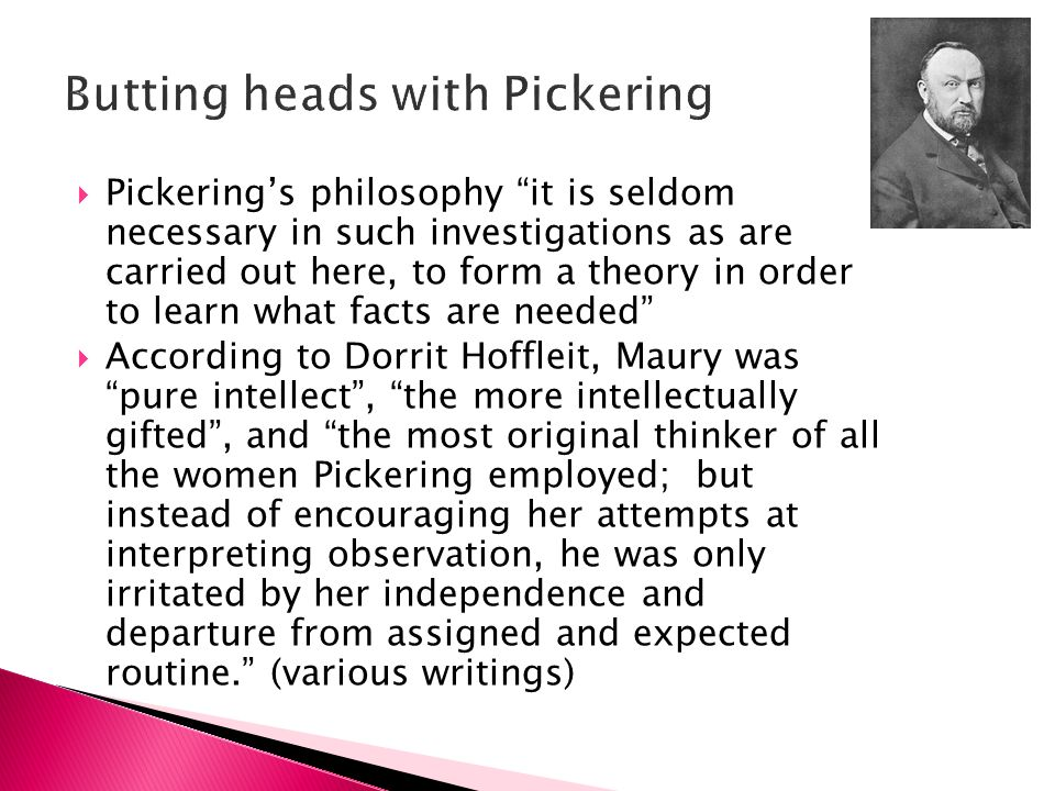 Pickerings philosophy it is seldom necessary in such investigations as are carried out here, to form a theory in order to learn what facts are needed According to Dorrit Hoffleit, Maury was pure intellect, the more intellectually gifted, and the most original thinker of all the women Pickering employed; but instead of encouraging her attempts at interpreting observation, he was only irritated by her independence and departure from assigned and expected routine.