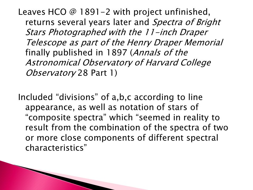 Of the seventeen stars designated as having the c-characteristic, at least ten are variable or suspected variables (DH, Women in the History of Variable Star Astronomy) Of eighteen stars with the composite spectra designation, a 1989 catalog of spectroscopic binaries included fifteen and all but one are still considered composite spectra (DH, 2002) In a sampling of twenty stars that Maury had assigned to division b, fourteen are now known to be spectroscopic binaries (DH,1994)