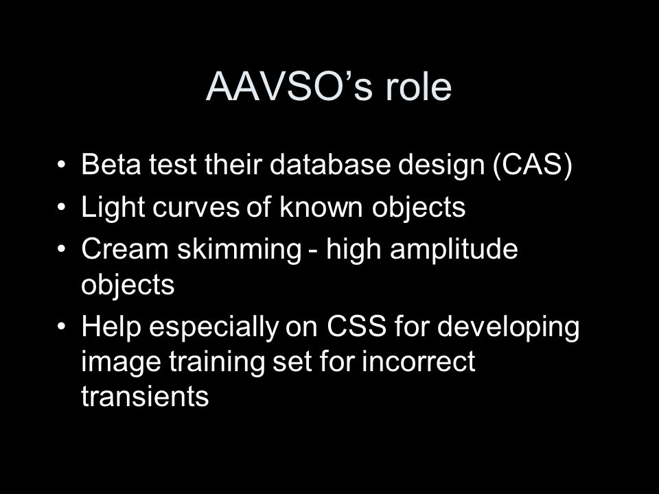 AAVSOs role Beta test their database design (CAS) Light curves of known objects Cream skimming - high amplitude objects Help especially on CSS for developing image training set for incorrect transients