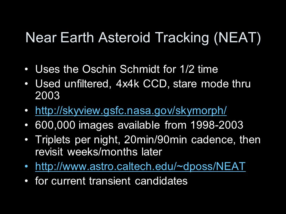 Near Earth Asteroid Tracking (NEAT) Uses the Oschin Schmidt for 1/2 time Used unfiltered, 4x4k CCD, stare mode thru ,000 images available from Triplets per night, 20min/90min cadence, then revisit weeks/months later   for current transient candidates