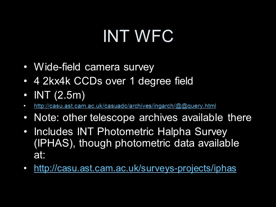 INT WFC Wide-field camera survey 4 2kx4k CCDs over 1 degree field INT (2.5m) http://casu.ast.cam.ac.uk/casuadc/archives/ingarch/@@query.html Note: other telescope archives available there Includes INT Photometric Halpha Survey (IPHAS), though photometric data available at: http://casu.ast.cam.ac.uk/surveys-projects/iphas