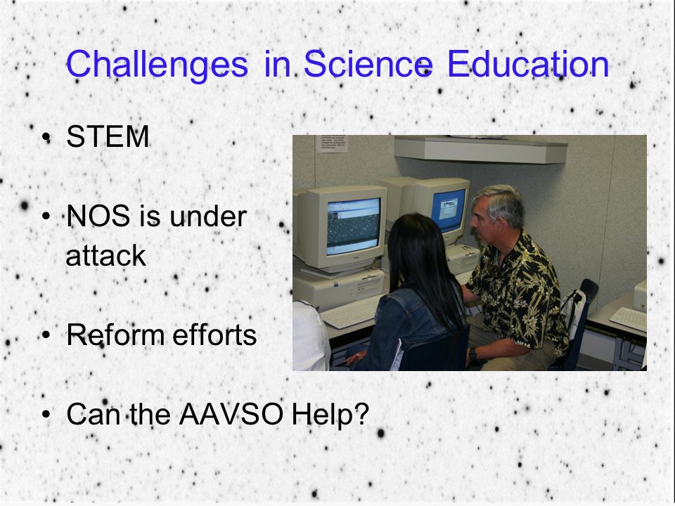 Challenges in Science Education STEM NOS is under attack Reform efforts Can the AAVSO Help?
