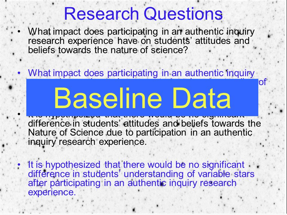 Research Questions What impact does participating in an authentic inquiry research experience have on students attitudes and beliefs towards the nature of science.