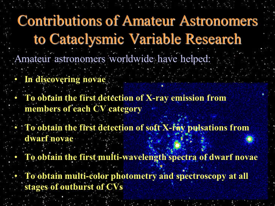 Amateur astronomers worldwide have helped: In discovering novae To obtain the first detection of X-ray emission from members of each CV category To obtain the first detection of soft X-ray pulsations from dwarf novae To obtain the first multi-wavelength spectra of dwarf novae To obtain multi-color photometry and spectroscopy at all stages of outburst of CVs Contributions of Amateur Astronomers to Cataclysmic Variable Research