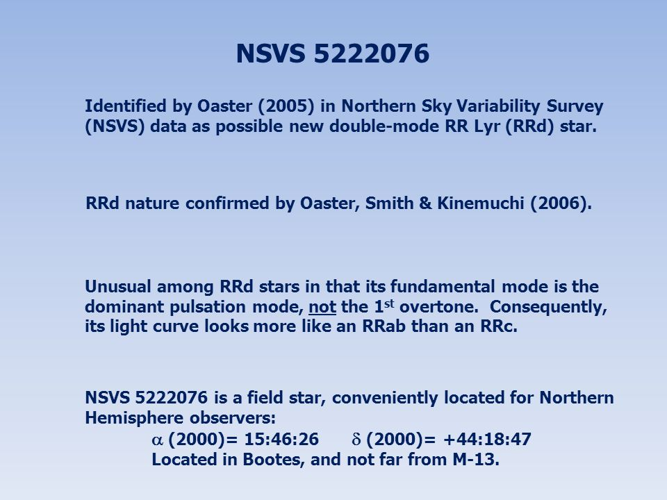 NSVS 5222076 Identified by Oaster (2005) in Northern Sky Variability Survey (NSVS) data as possible new double-mode RR Lyr (RRd) star. RRd nature conf