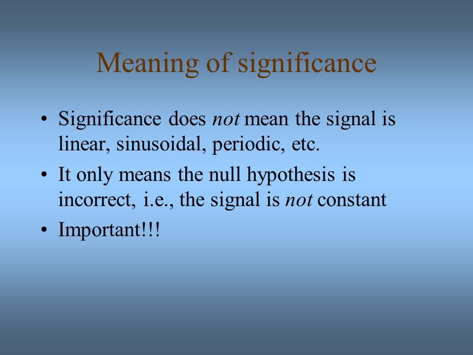 Meaning of significance Significance does not mean the signal is linear, sinusoidal, periodic, etc.