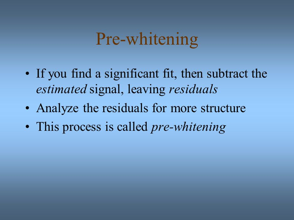 Pre-whitening If you find a significant fit, then subtract the estimated signal, leaving residuals Analyze the residuals for more structure This process is called pre-whitening