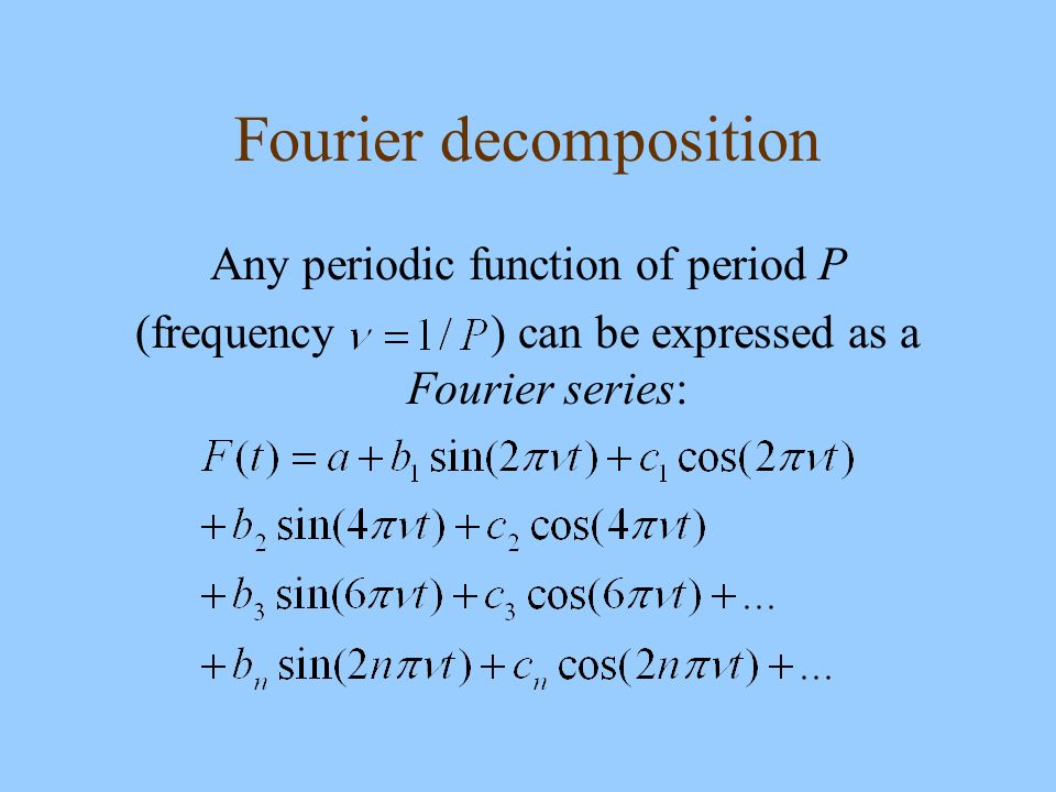 Fourier decomposition Any periodic function of period P (frequency ) can be expressed as a Fourier series: