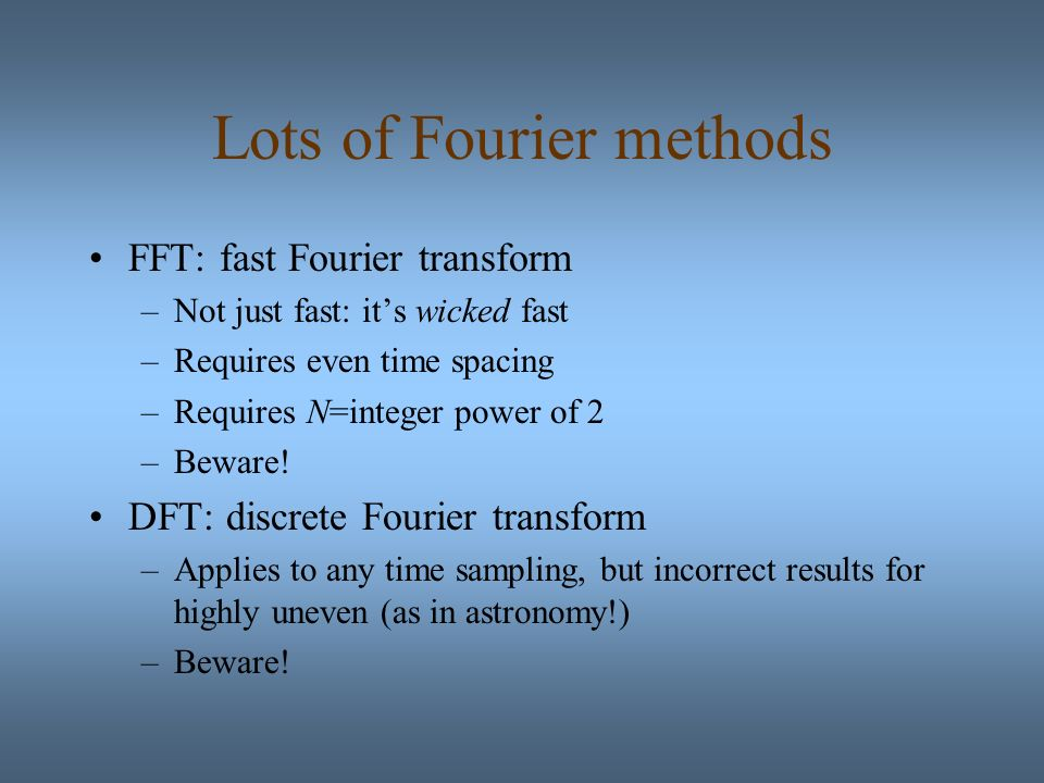 Lots of Fourier methods FFT: fast Fourier transform –Not just fast: its wicked fast –Requires even time spacing –Requires N=integer power of 2 –Beware.