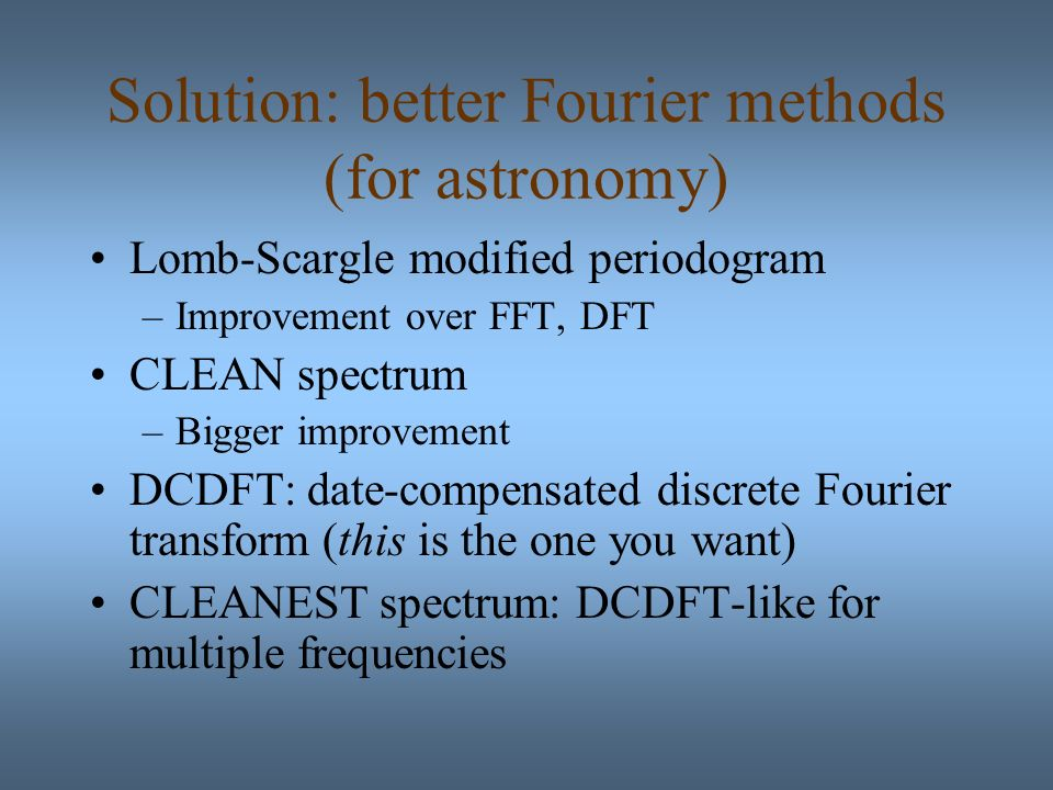Solution: better Fourier methods (for astronomy) Lomb-Scargle modified periodogram –Improvement over FFT, DFT CLEAN spectrum –Bigger improvement DCDFT: date-compensated discrete Fourier transform (this is the one you want) CLEANEST spectrum: DCDFT-like for multiple frequencies