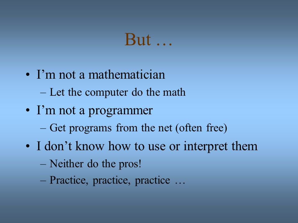 But … Im not a mathematician –Let the computer do the math Im not a programmer –Get programs from the net (often free) I dont know how to use or interpret them –Neither do the pros.