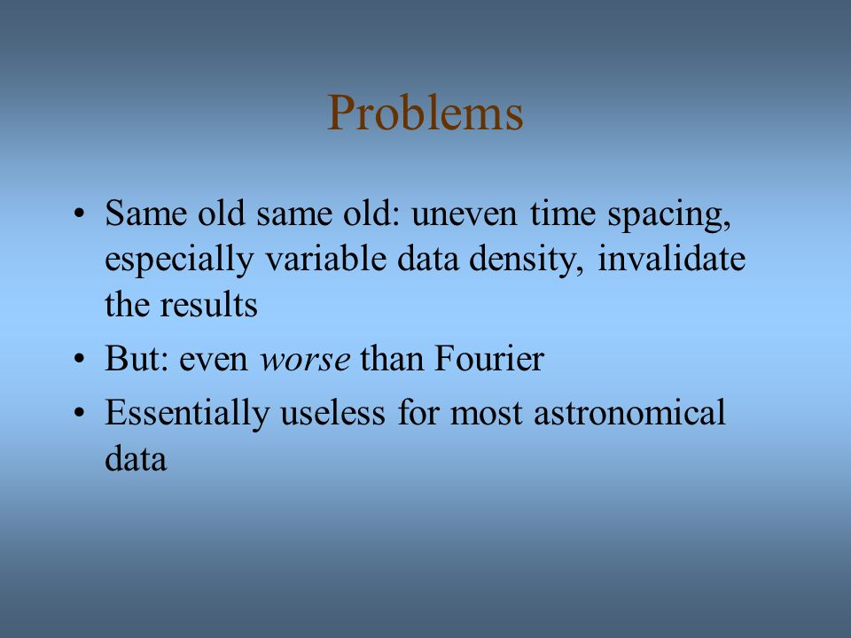 Problems Same old same old: uneven time spacing, especially variable data density, invalidate the results But: even worse than Fourier Essentially useless for most astronomical data