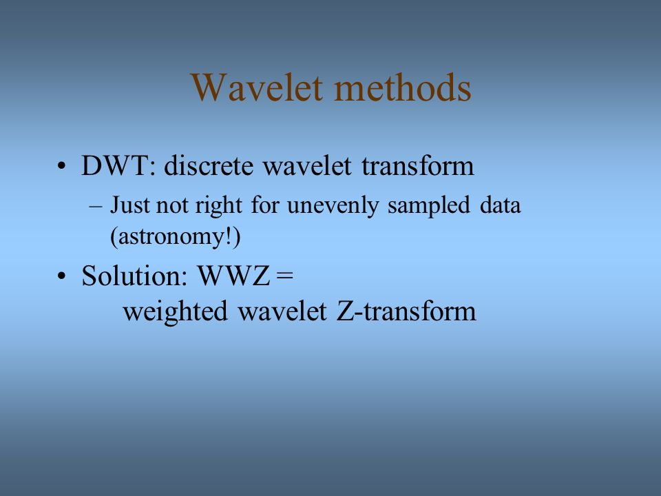 Wavelet methods DWT: discrete wavelet transform –Just not right for unevenly sampled data (astronomy!) Solution: WWZ = weighted wavelet Z-transform