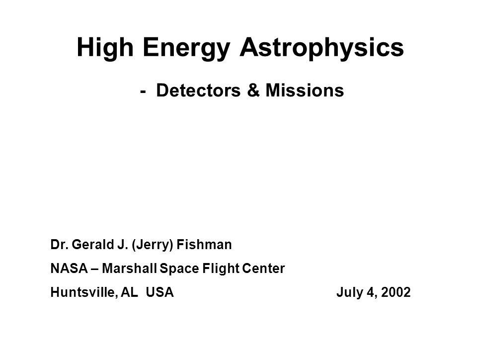 High Energy Astrophysics Dr. Gerald J. (Jerry) Fishman NASA – Marshall Space Flight Center Huntsville, AL USAJuly 4, 2002 - Detectors & Missions