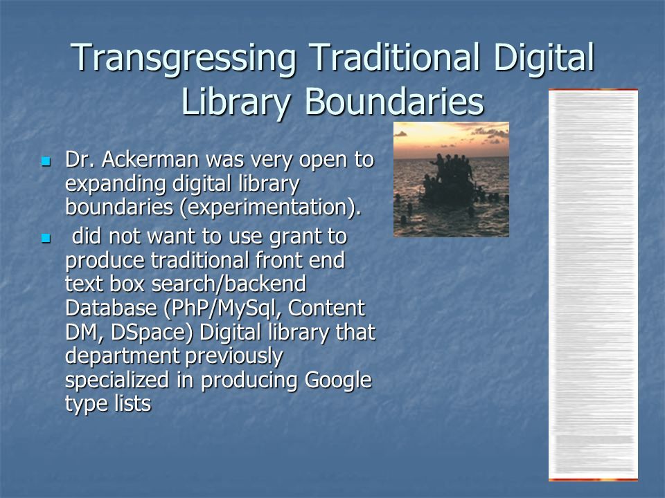 Transgressing Traditional Digital Library Boundaries Dr. Ackerman was very open to expanding digital library boundaries (experimentation). Dr. Ackerma