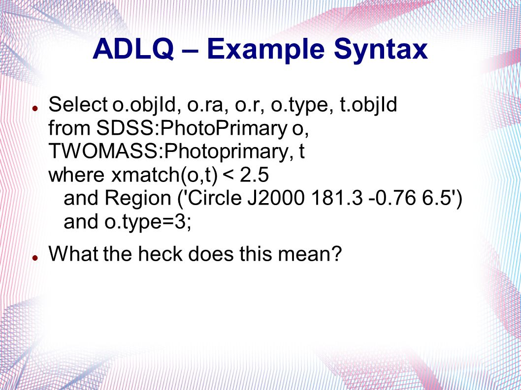 ADLQ – Example Syntax Select o.objId, o.ra, o.r, o.type, t.objId from SDSS:PhotoPrimary o, TWOMASS:Photoprimary, t where xmatch(o,t) < 2.5 and Region ( Circle J ) and o.type=3; What the heck does this mean