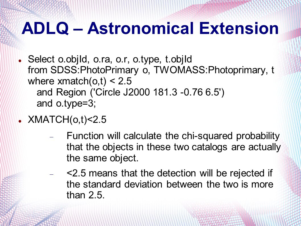 ADLQ – Astronomical Extension Select o.objId, o.ra, o.r, o.type, t.objId from SDSS:PhotoPrimary o, TWOMASS:Photoprimary, t where xmatch(o,t) < 2.5 and Region ( Circle J ) and o.type=3; XMATCH(o,t)<2.5 Function will calculate the chi-squared probability that the objects in these two catalogs are actually the same object.
