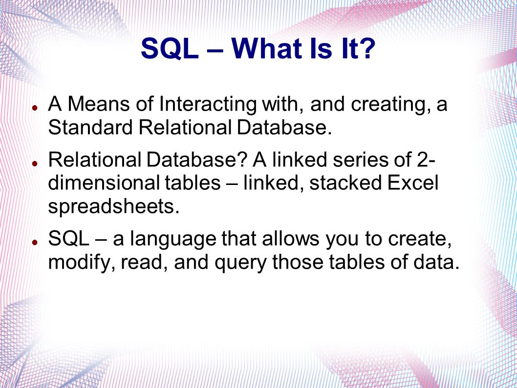 SQL – What Is It. A Means of Interacting with, and creating, a Standard Relational Database.