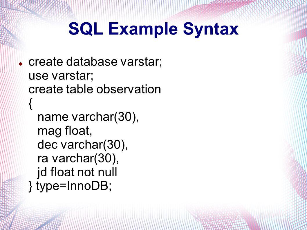 SQL Example Syntax create database varstar; use varstar; create table observation { name varchar(30), mag float, dec varchar(30), ra varchar(30), jd float not null } type=InnoDB;