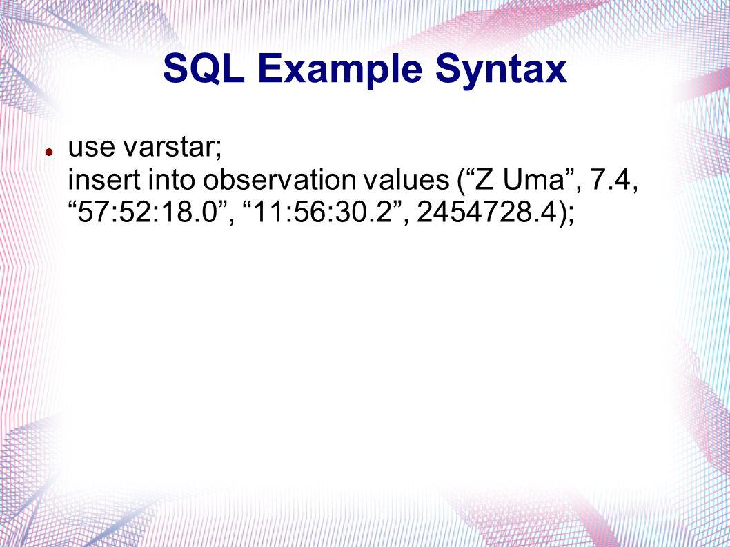 SQL Example Syntax use varstar; insert into observation values (Z Uma, 7.4, 57:52:18.0, 11:56:30.2, 2454728.4);