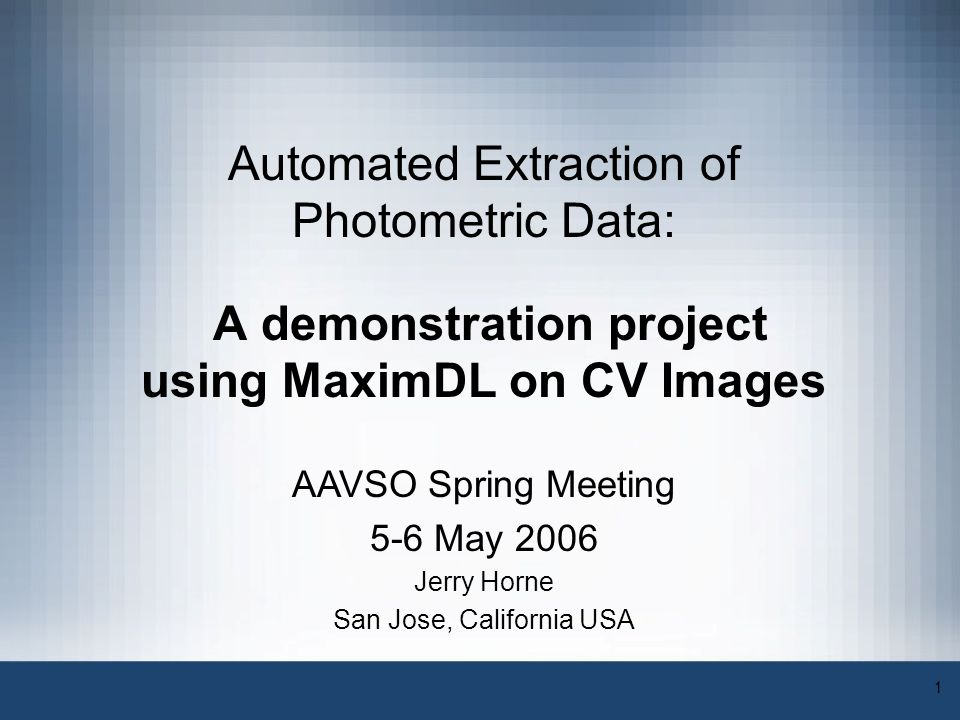 1 Automated Extraction of Photometric Data: A demonstration project using MaximDL on CV Images Jerry Horne San Jose, California USA AAVSO Spring Meeti