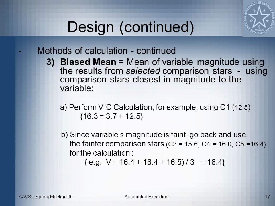 AAVSO Spring Meeting 06Automated Extraction17 Design (continued) Methods of calculation - continued 3)Biased Mean = Mean of variable magnitude using t