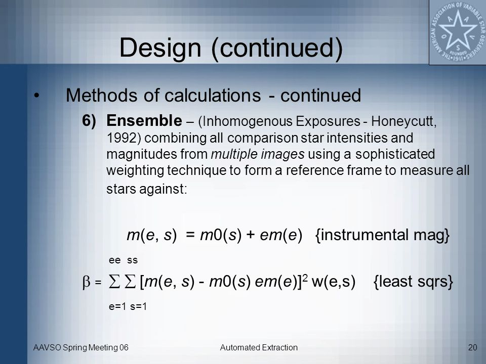 AAVSO Spring Meeting 06Automated Extraction20 Design (continued) Methods of calculations - continued 6)Ensemble – (Inhomogenous Exposures - Honeycutt,