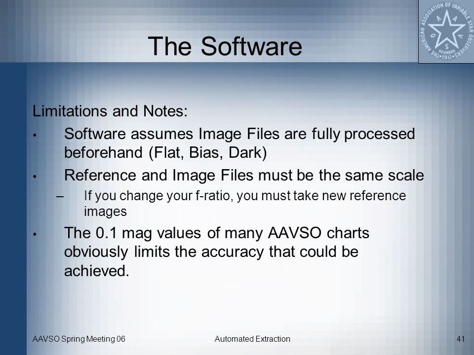 AAVSO Spring Meeting 06Automated Extraction41 The Software Limitations and Notes: Software assumes Image Files are fully processed beforehand (Flat, B