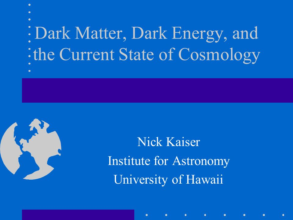Dark Matter, Dark Energy, and the Current State of Cosmology Nick Kaiser Institute for Astronomy University of Hawaii