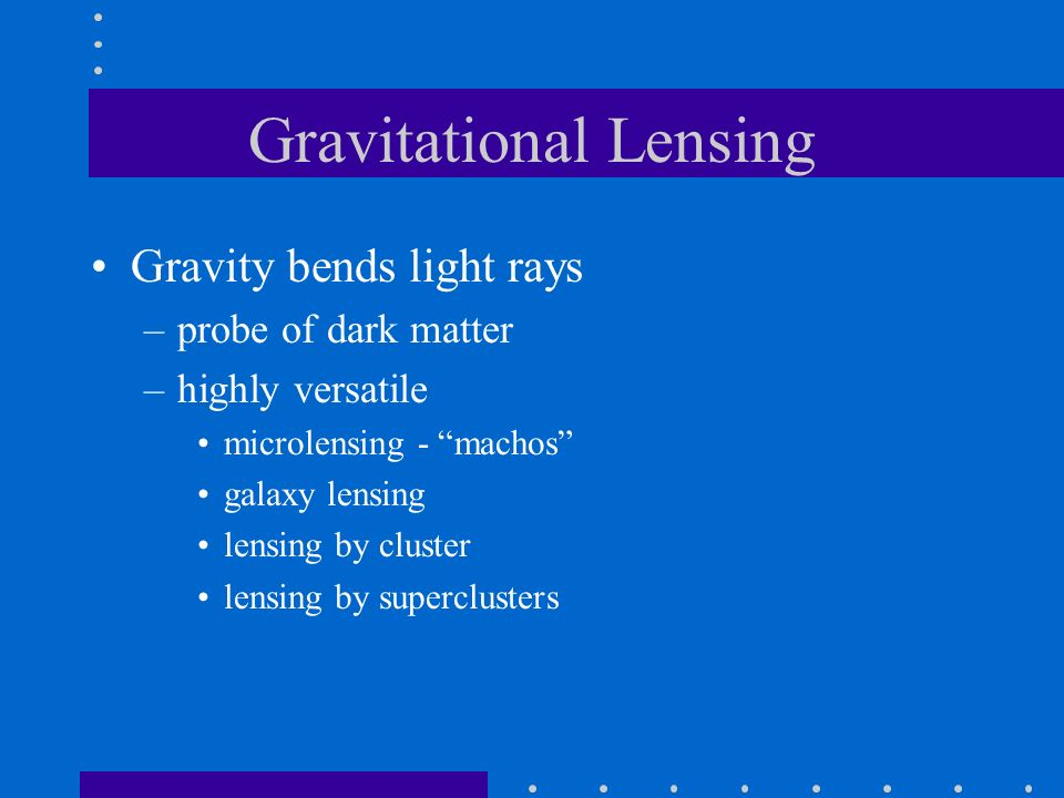 Gravitational Lensing Gravity bends light rays –probe of dark matter –highly versatile microlensing - machos galaxy lensing lensing by cluster lensing