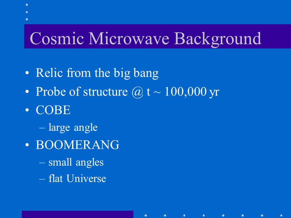 Cosmic Microwave Background Relic from the big bang Probe of structure @ t ~ 100,000 yr COBE –large angle BOOMERANG –small angles –flat Universe