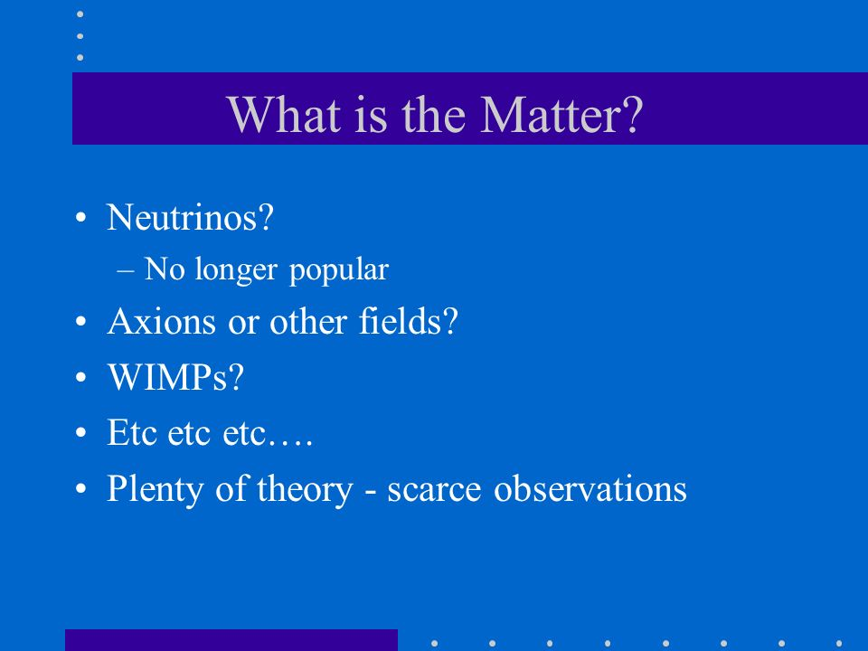 What is the Matter? Neutrinos? –No longer popular Axions or other fields? WIMPs? Etc etc etc…. Plenty of theory - scarce observations