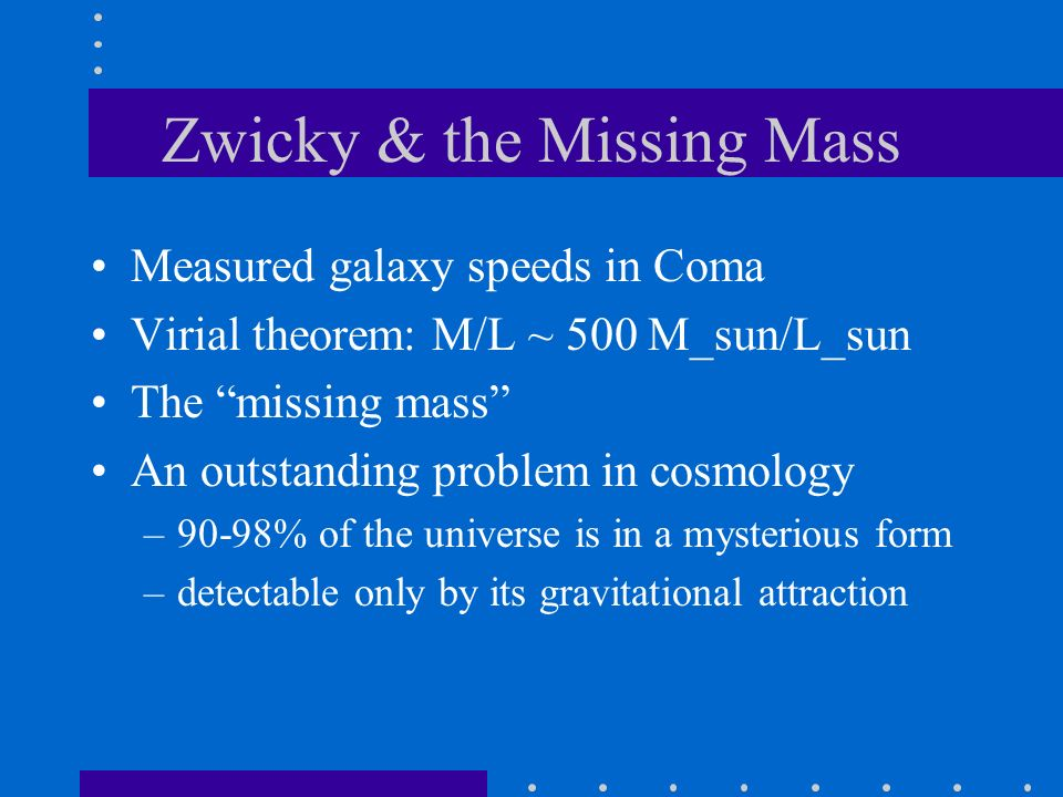 Zwicky & the Missing Mass Measured galaxy speeds in Coma Virial theorem: M/L ~ 500 M_sun/L_sun The missing mass An outstanding problem in cosmology –9