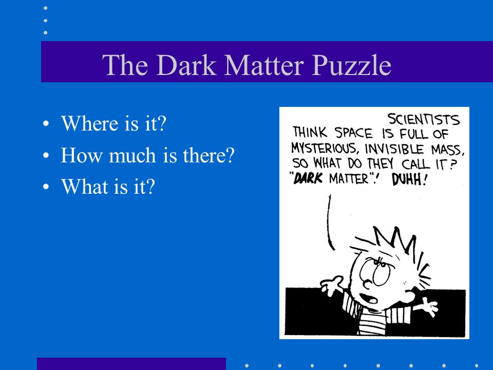 The Dark Matter Puzzle Where is it? How much is there? What is it?
