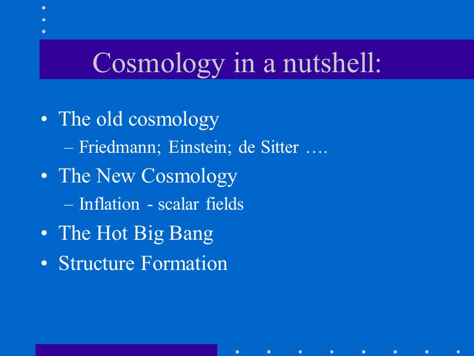 Cosmology in a nutshell: The old cosmology –Friedmann; Einstein; de Sitter …. The New Cosmology –Inflation - scalar fields The Hot Big Bang Structure