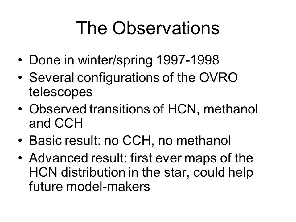 The Observations Done in winter/spring 1997-1998 Several configurations of the OVRO telescopes Observed transitions of HCN, methanol and CCH Basic result: no CCH, no methanol Advanced result: first ever maps of the HCN distribution in the star, could help future model-makers