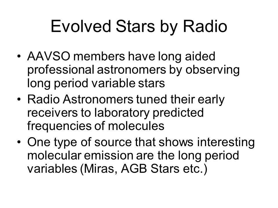 Evolved Stars by Radio AAVSO members have long aided professional astronomers by observing long period variable stars Radio Astronomers tuned their early receivers to laboratory predicted frequencies of molecules One type of source that shows interesting molecular emission are the long period variables (Miras, AGB Stars etc.)