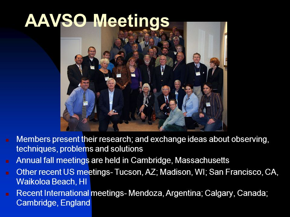 AAVSO Meetings Members present their research; and exchange ideas about observing, techniques, problems and solutions Annual fall meetings are held in Cambridge, Massachusetts Other recent US meetings- Tucson, AZ; Madison, WI; San Francisco, CA, Waikoloa Beach, HI Recent International meetings- Mendoza, Argentina; Calgary, Canada; Cambridge, England